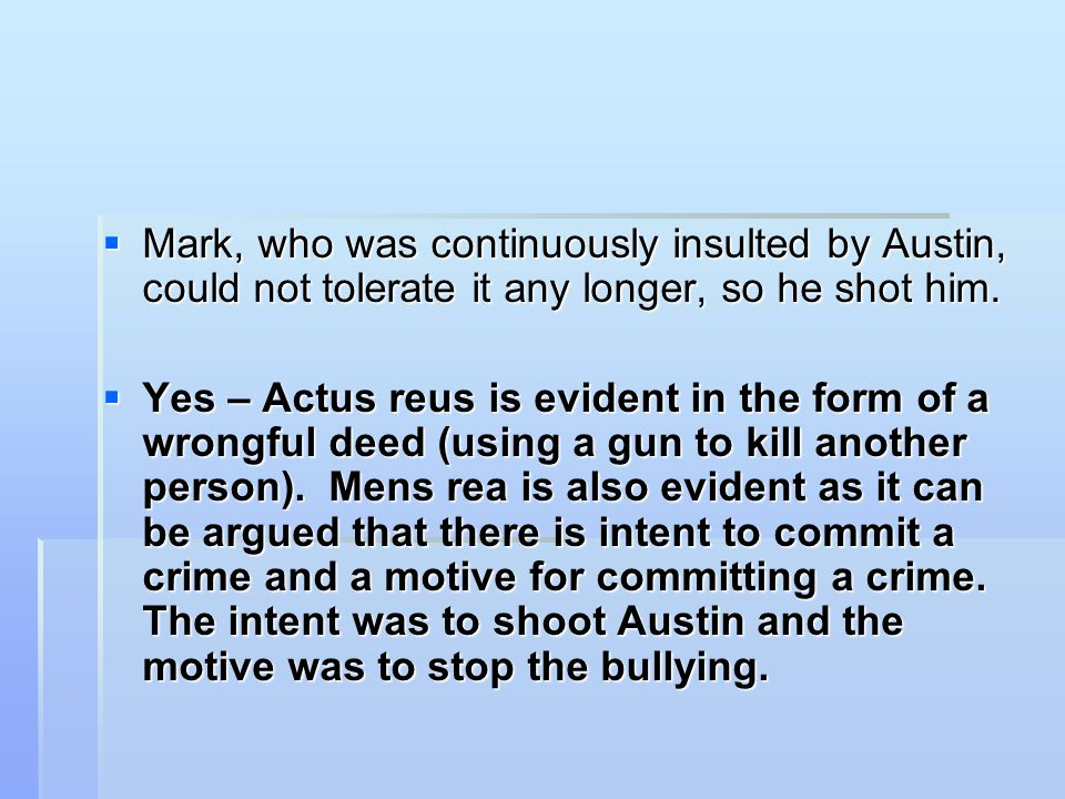  Mark, who was continuously insulted by Austin, could not tolerate it any longer, so he shot him.  Yes – Actus reus is evident in the form of a wron