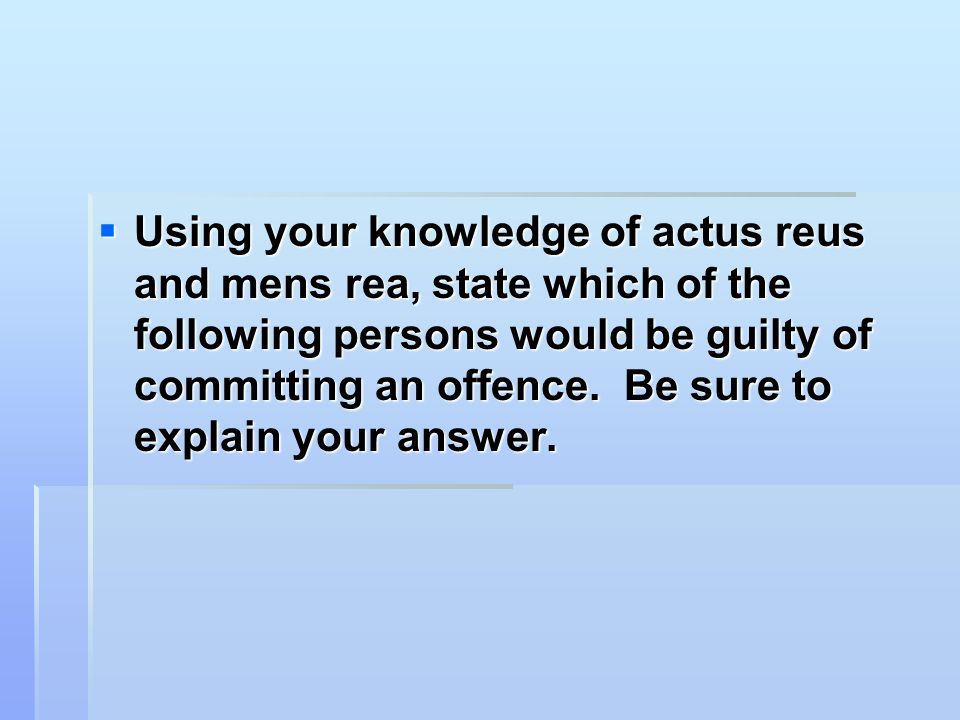  Using your knowledge of actus reus and mens rea, state which of the following persons would be guilty of committing an offence. Be sure to explain y