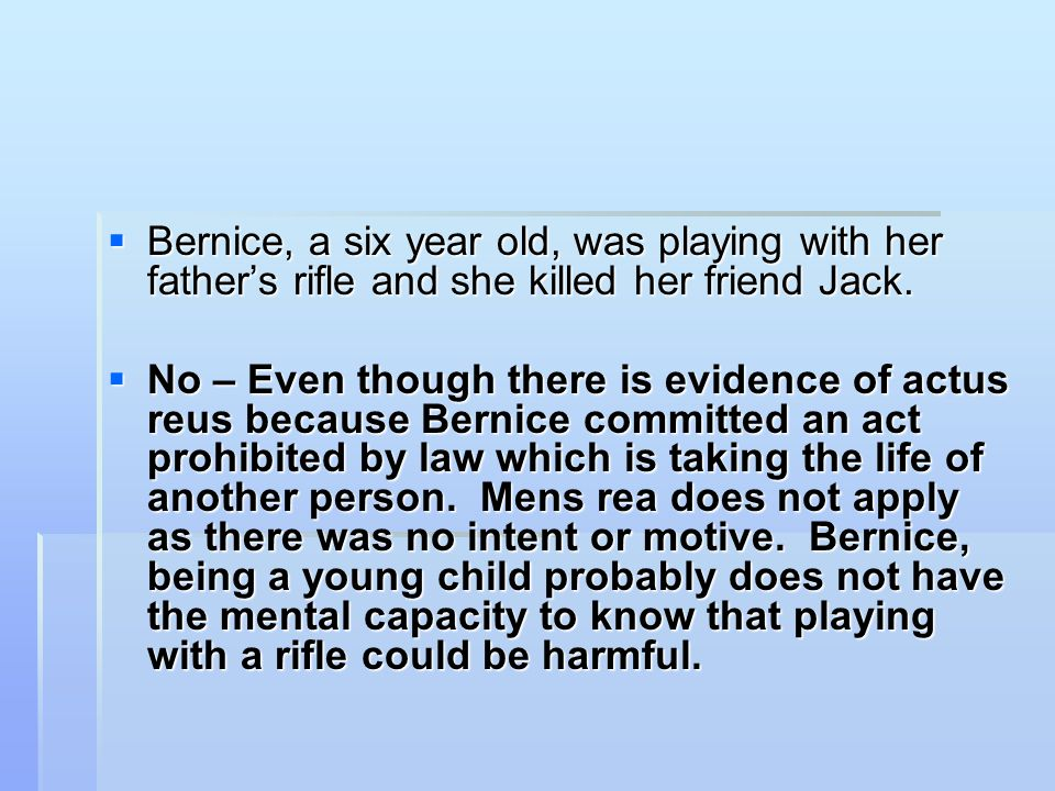  Bernice, a six year old, was playing with her father's rifle and she killed her friend Jack.  No – Even though there is evidence of actus reus beca