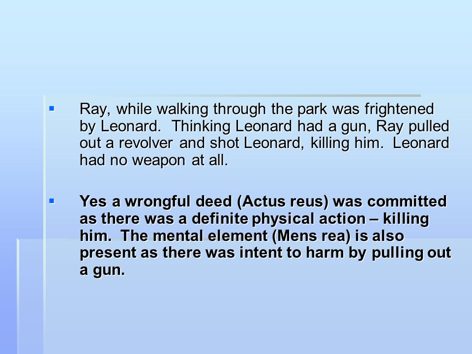  Ray, while walking through the park was frightened by Leonard. Thinking Leonard had a gun, Ray pulled out a revolver and shot Leonard, killing him.