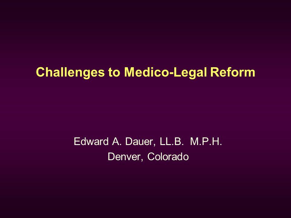 Challenges to Medico-Legal Reform Edward A. Dauer, LL.B. M.P.H. Denver, Colorado