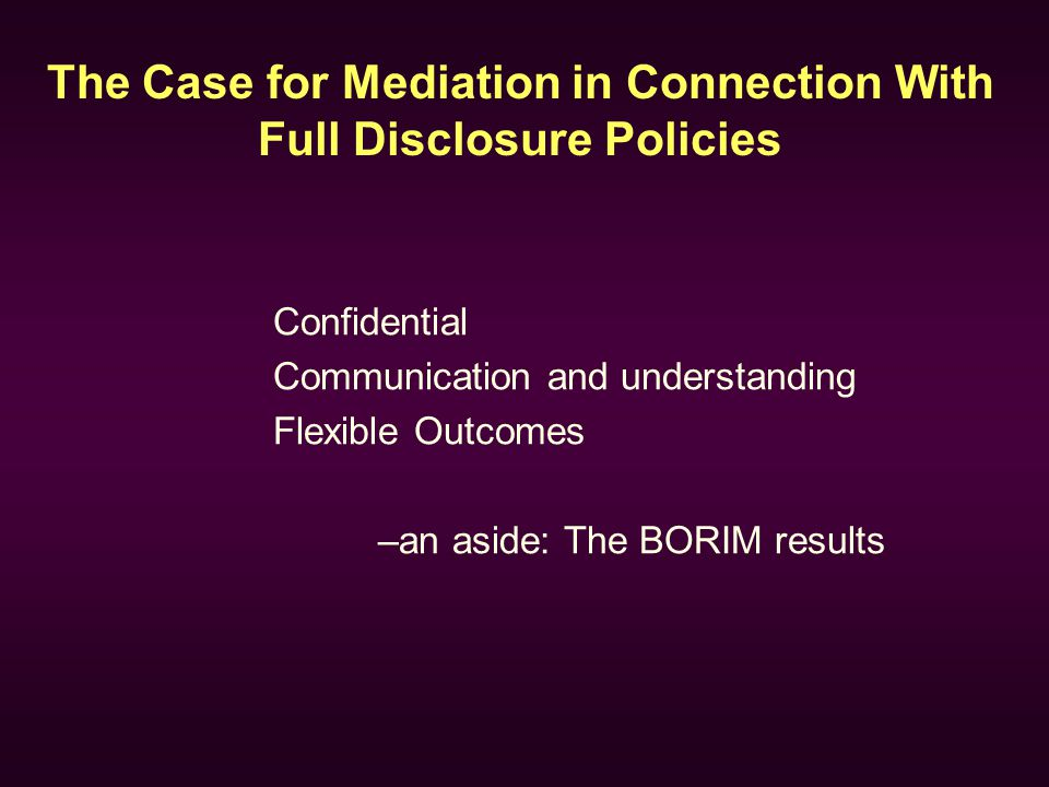 The Case for Mediation in Connection With Full Disclosure Policies Confidential Communication and understanding Flexible Outcomes –an aside: The BORIM