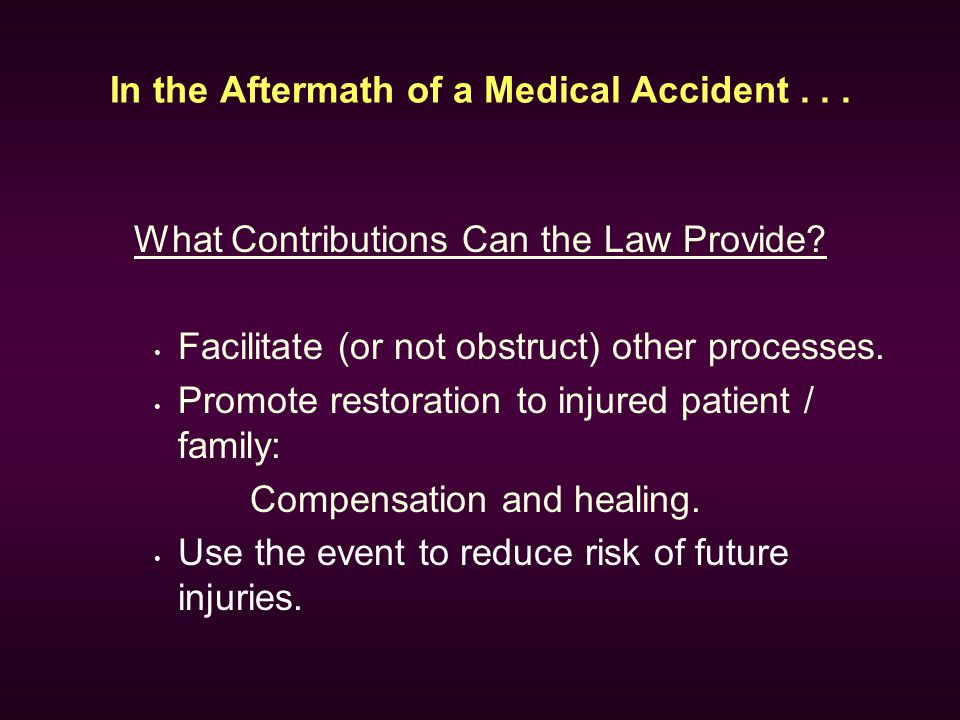 In the Aftermath of a Medical Accident... What Contributions Can the Law Provide? Facilitate (or not obstruct) other processes. Promote restoration to