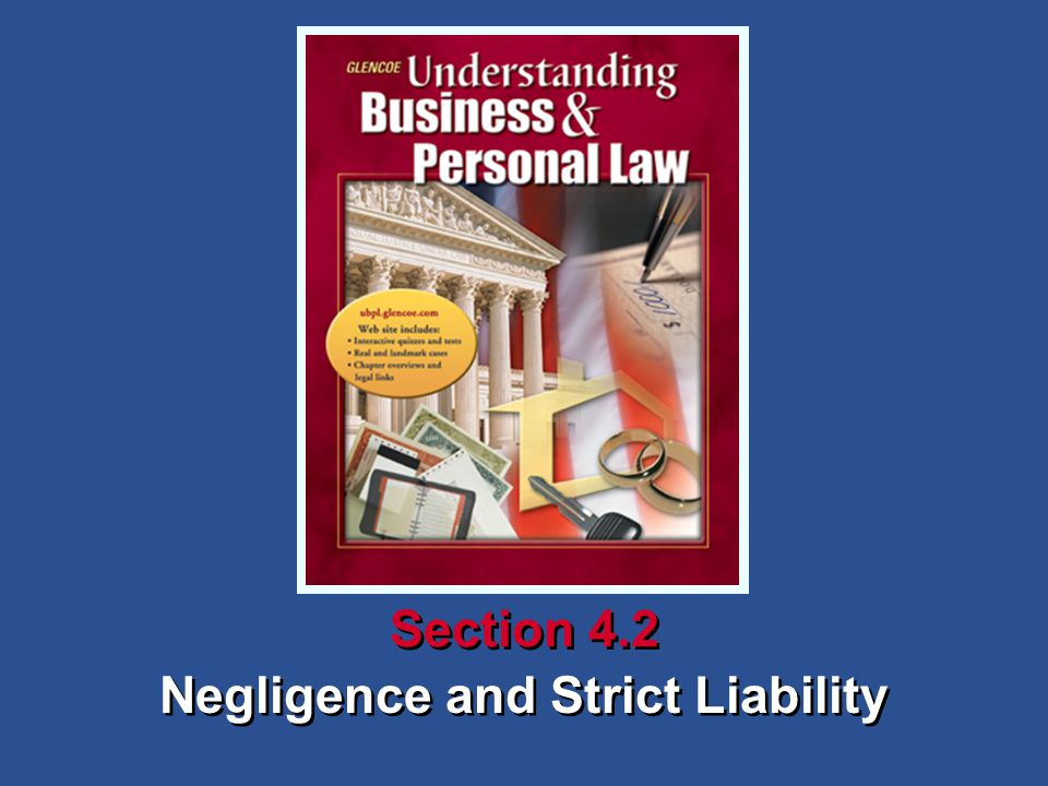Understanding Business and Personal Law Negligence and Strict Liability Section 4.2 The Law of Torts What You'll Learn How to define negligence (p.