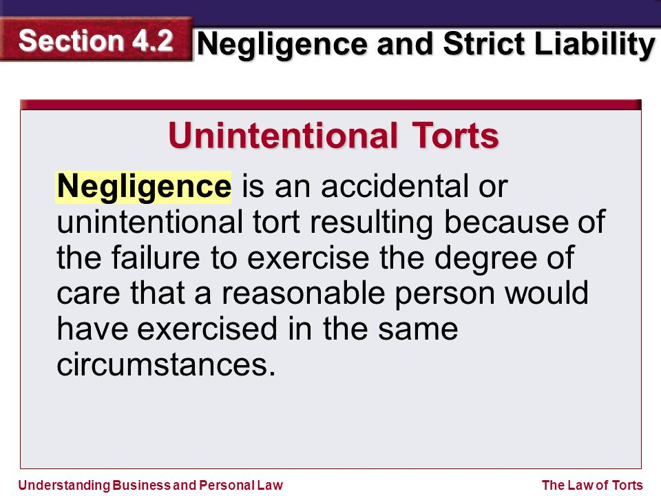Understanding Business and Personal Law Negligence and Strict Liability Section 4.2 The Law of Torts Negligence is an accidental or unintentional tort