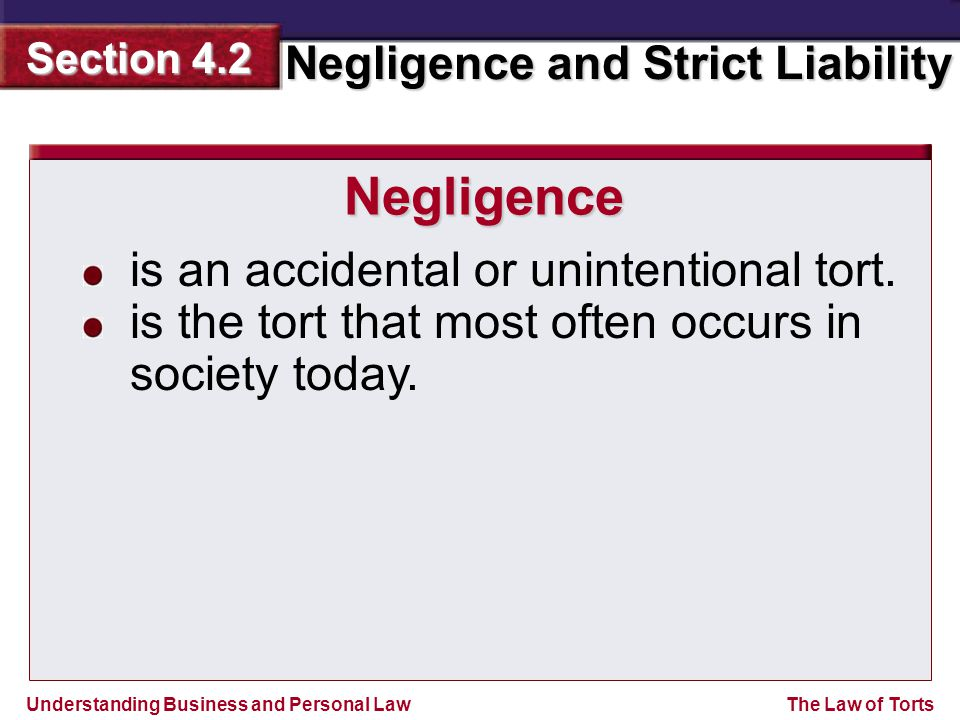 Understanding Business and Personal Law Negligence and Strict Liability Section 4.2 The Law of Torts is an accidental or unintentional tort. is the to