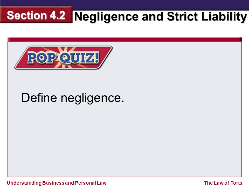 Understanding Business and Personal Law Negligence and Strict Liability Section 4.2 The Law of Torts Define negligence.