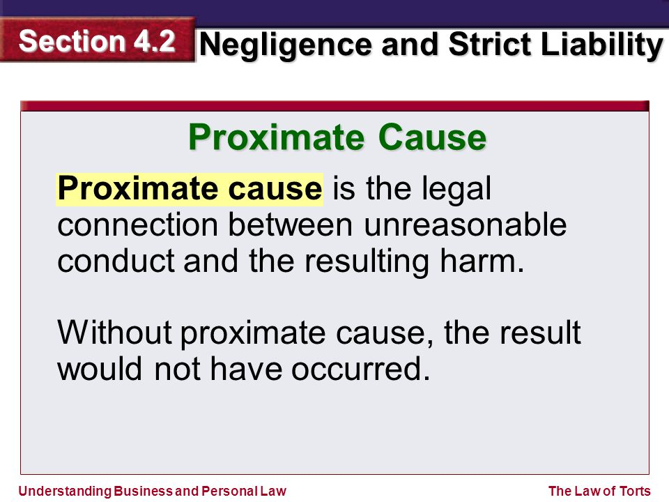 Understanding Business and Personal Law Negligence and Strict Liability Section 4.2 The Law of Torts Proximate cause is the legal connection between unreasonable conduct and the resulting harm.