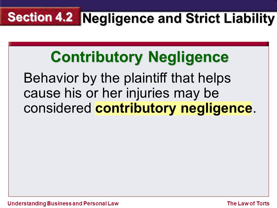 Understanding Business and Personal Law Negligence and Strict Liability Section 4.2 The Law of Torts Behavior by the plaintiff that helps cause his or her injuries may be considered contributory negligence.
