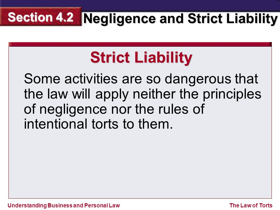 Understanding Business and Personal Law Negligence and Strict Liability Section 4.2 The Law of Torts Strict Liability Some activities are so dangerous that the law will apply neither the principles of negligence nor the rules of intentional torts to them.