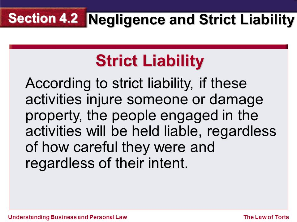 Understanding Business and Personal Law Negligence and Strict Liability Section 4.2 The Law of Torts Strict Liability According to strict liability, i