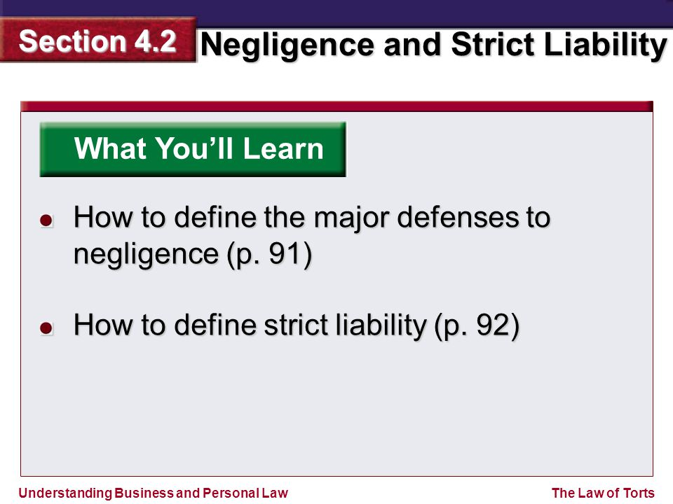 Understanding Business and Personal Law Negligence and Strict Liability Section 4.2 The Law of Torts What You'll Learn How to define the major defenses to negligence (p.