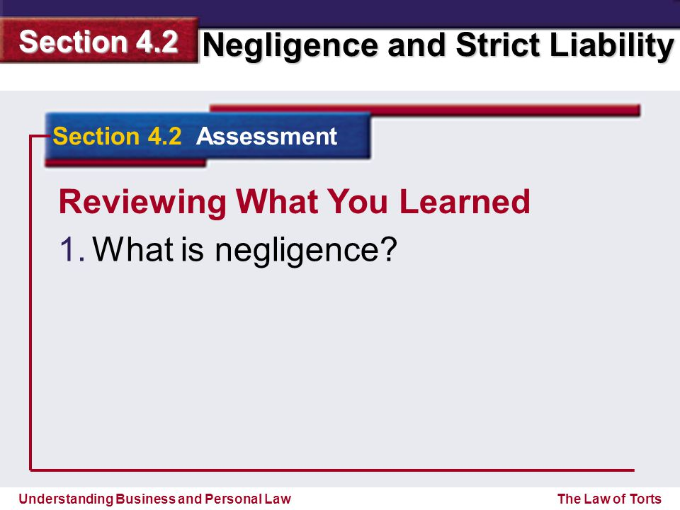 Understanding Business and Personal Law Negligence and Strict Liability Section 4.2 The Law of Torts Reviewing What You Learned 1. 1.What is negligenc