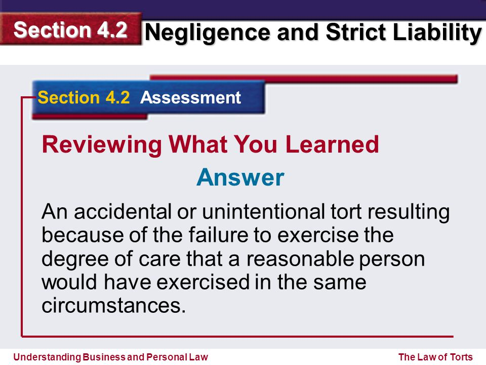 Understanding Business and Personal Law Negligence and Strict Liability Section 4.2 The Law of Torts Reviewing What You Learned An accidental or unint