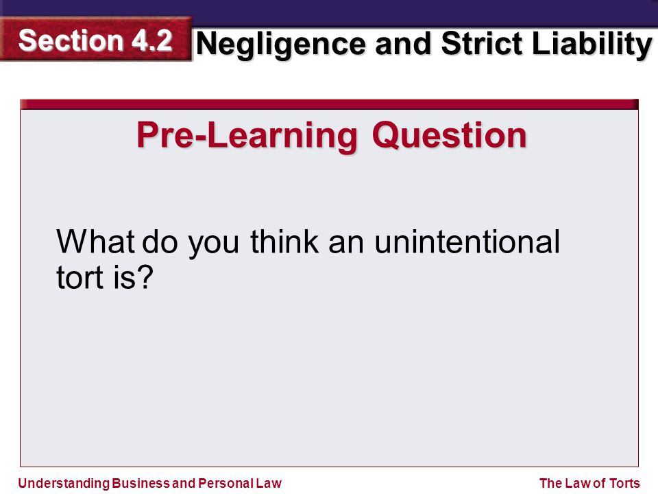 Understanding Business and Personal Law Negligence and Strict Liability Section 4.2 The Law of Torts Breach of duty is the failure to use the degree of care that a reasonable person would exercise in that same situation.