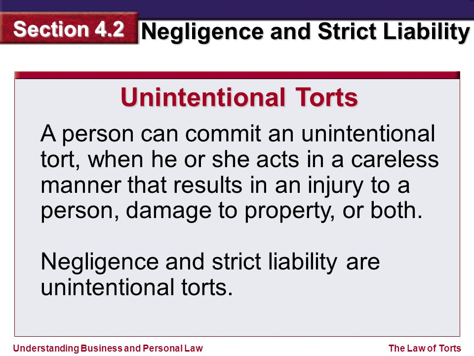 Understanding Business and Personal Law Negligence and Strict Liability Section 4.2 The Law of Torts A person can commit an unintentional tort, when h