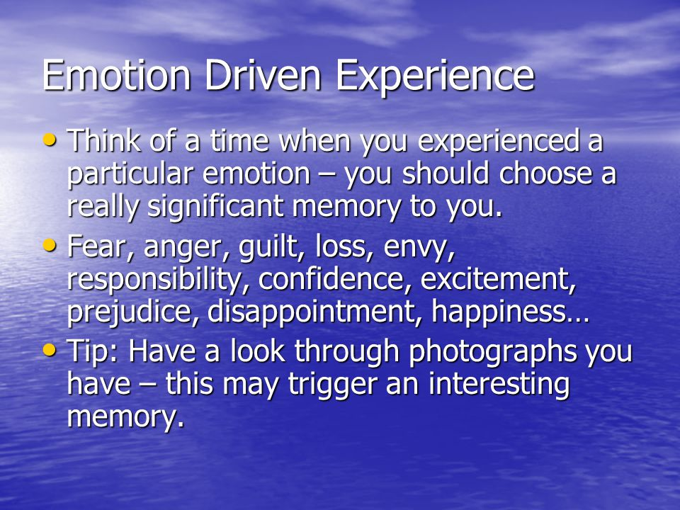 Emotion Driven Experience Think of a time when you experienced a particular emotion – you should choose a really significant memory to you.