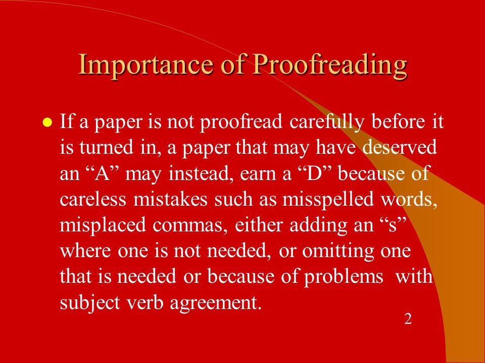 Most Common Proofreading Errors Found l spelling- including transposition or omission l grammar l punctuation l faulty subject /verb agreement l homophone confusion l spacing errors between words or letters in words l omission of word (or words) from sentences 3