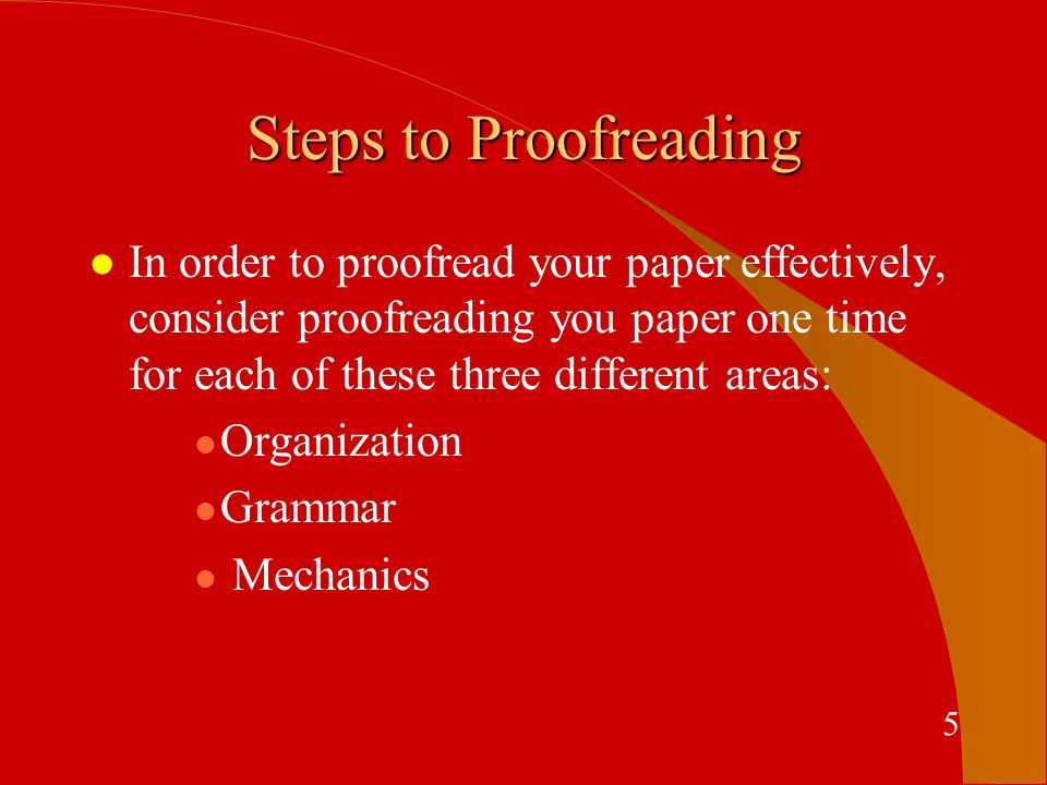 Steps to Proofreading l In order to proofread your paper effectively, consider proofreading you paper one time for each of these three different areas: l Organization l Grammar l Mechanics 5