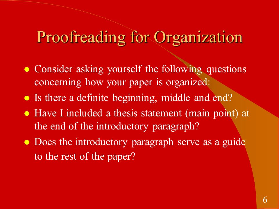 Proofreading for Organization l Consider asking yourself the following questions concerning how your paper is organized: l Is there a definite beginning, middle and end.