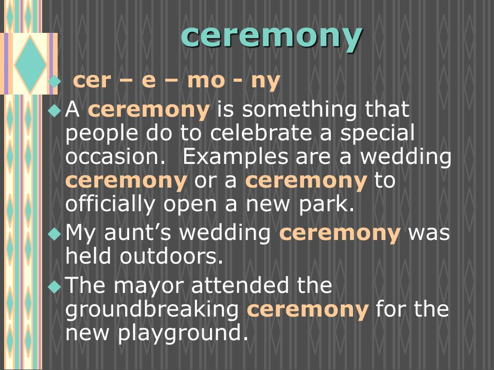 ceremony u u cer – e – mo - ny u u A ceremony is something that people do to celebrate a special occasion.