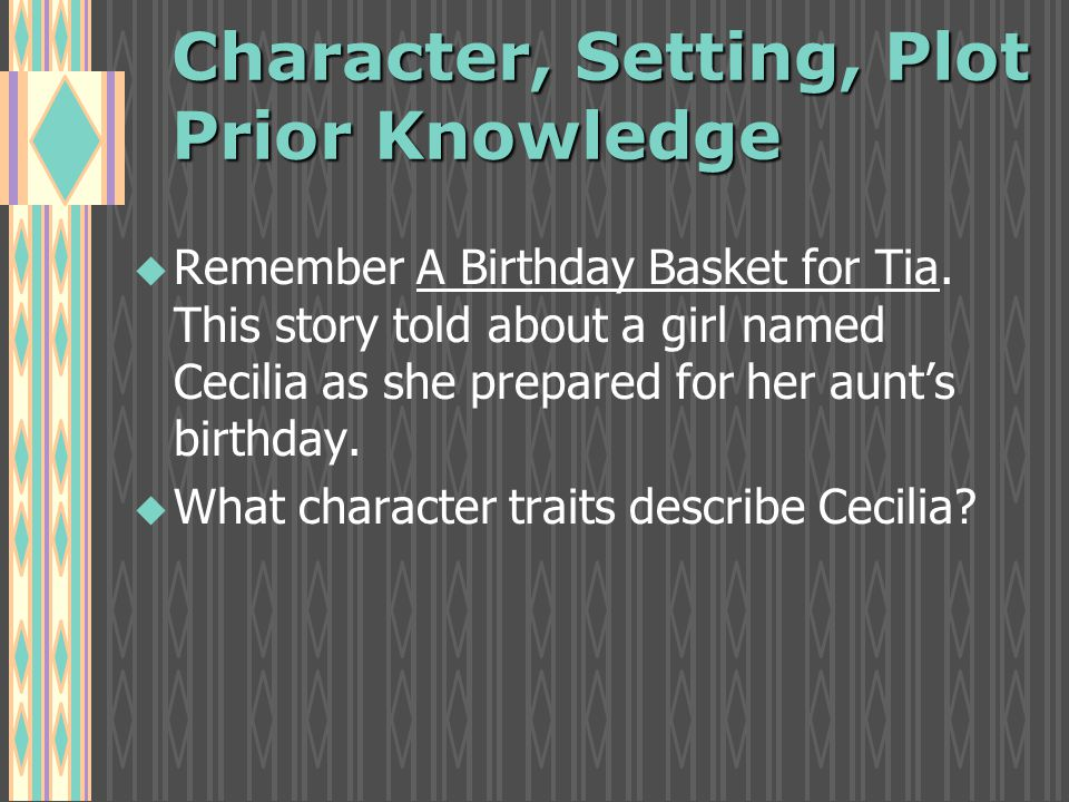 Character, Setting, Plot Prior Knowledge u u Remember A Birthday Basket for Tia.