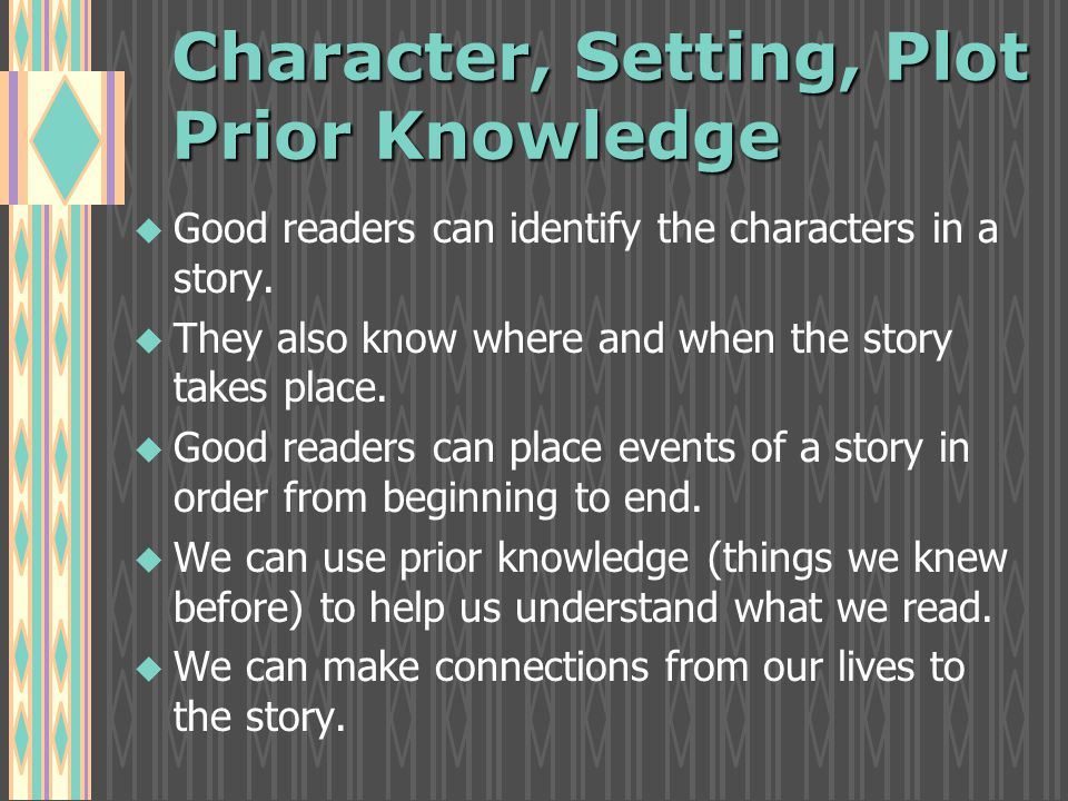 Character, Setting, Plot Prior Knowledge u u Good readers can identify the characters in a story.