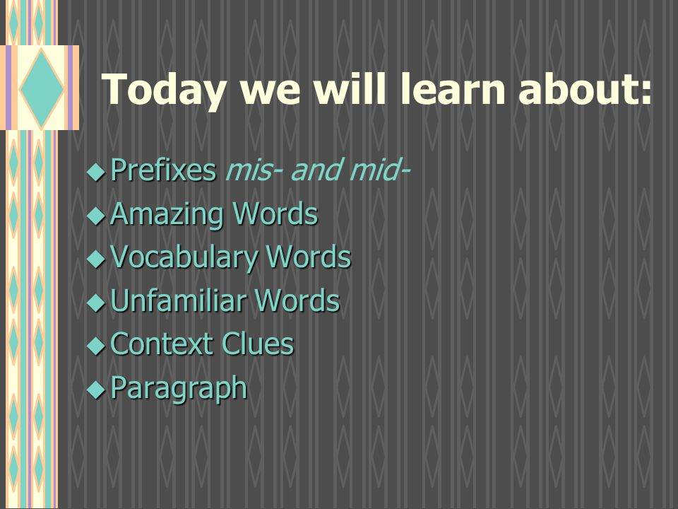 Today we will learn about: u Prefixes u Prefixes mis- and mid- u Amazing Words u Vocabulary Words u Unfamiliar Words u Context Clues u Paragraph
