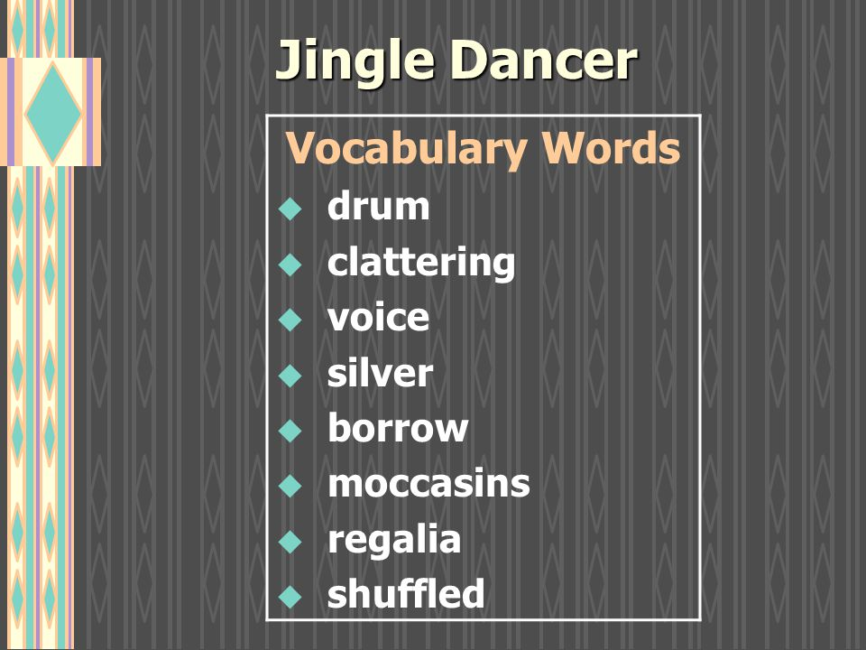 Jingle Dancer Vocabulary Words u drum u clattering u voice u silver u borrow u moccasins u regalia u shuffled