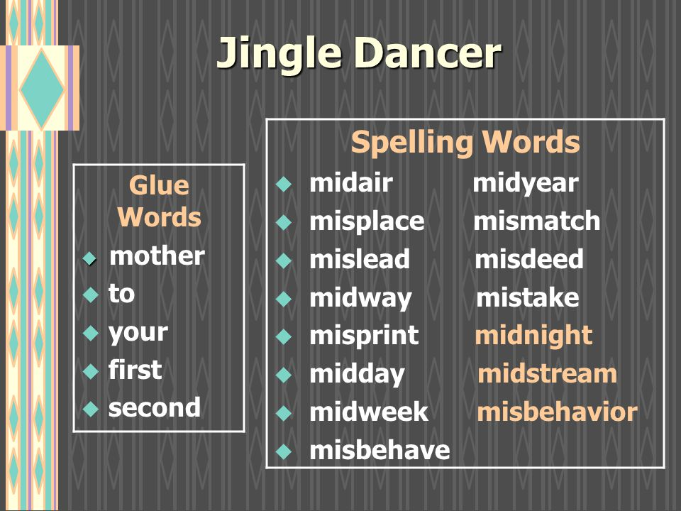 Jingle Dancer Glue Words   mother u to u your u first  second Spelling Words u midair midyear u misplace mismatch u mislead misdeed u midway mistake u misprint midnight u midday midstream u midweek misbehavior u misbehave