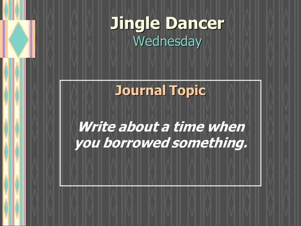 Jingle Dancer Wednesday Journal Topic Write about a time when you borrowed something.