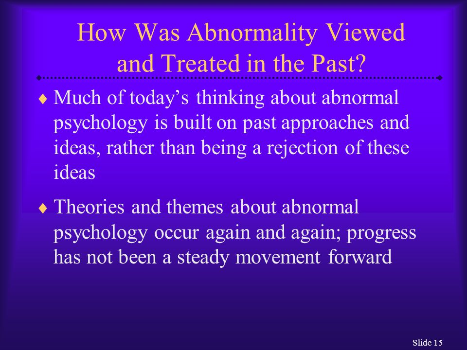 Slide 15 How Was Abnormality Viewed and Treated in the Past?  Much of today's thinking about abnormal psychology is built on past approaches and idea