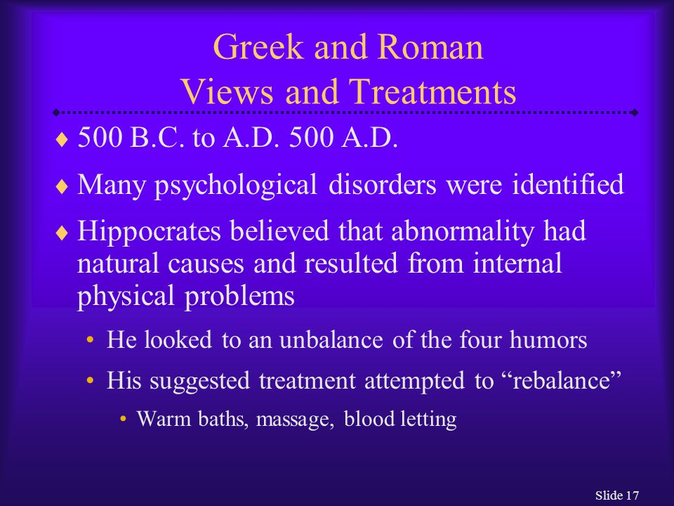 Slide 17 Greek and Roman Views and Treatments  500 B.C. to A.D. 500 A.D.  Many psychological disorders were identified  Hippocrates believed that a