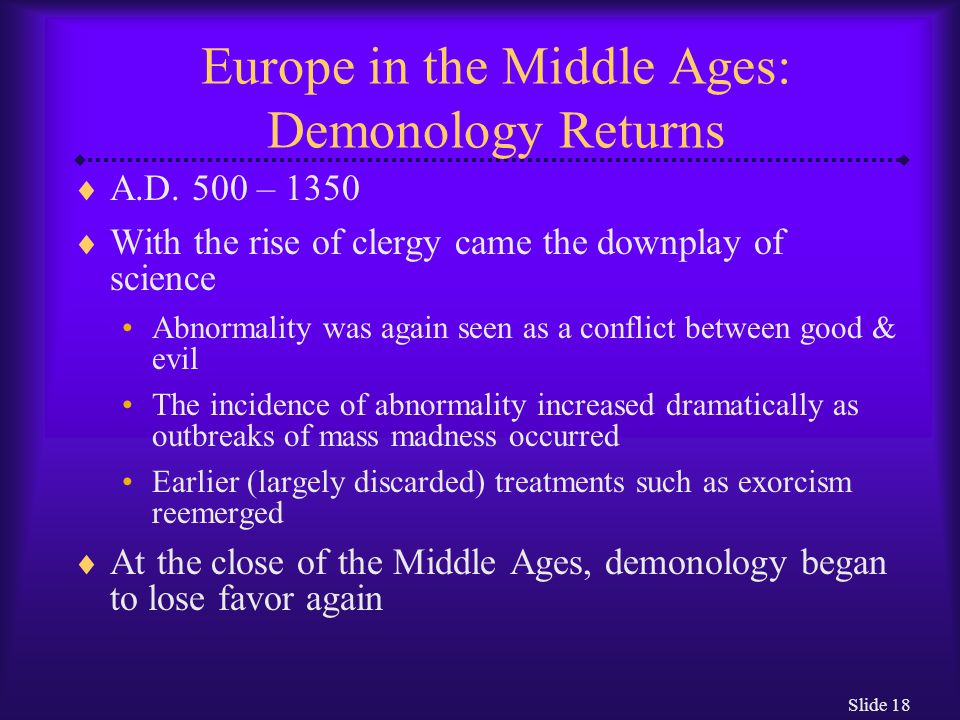 Slide 18 Europe in the Middle Ages: Demonology Returns  A.D. 500 – 1350  With the rise of clergy came the downplay of science Abnormality was again
