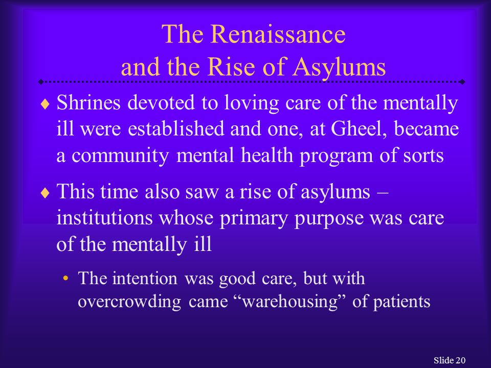 Slide 20 The Renaissance and the Rise of Asylums  Shrines devoted to loving care of the mentally ill were established and one, at Gheel, became a com