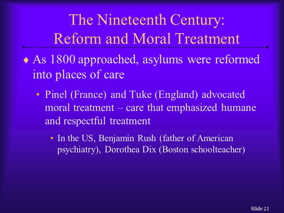 Slide 21 The Nineteenth Century: Reform and Moral Treatment  As 1800 approached, asylums were reformed into places of care Pinel (France) and Tuke (E