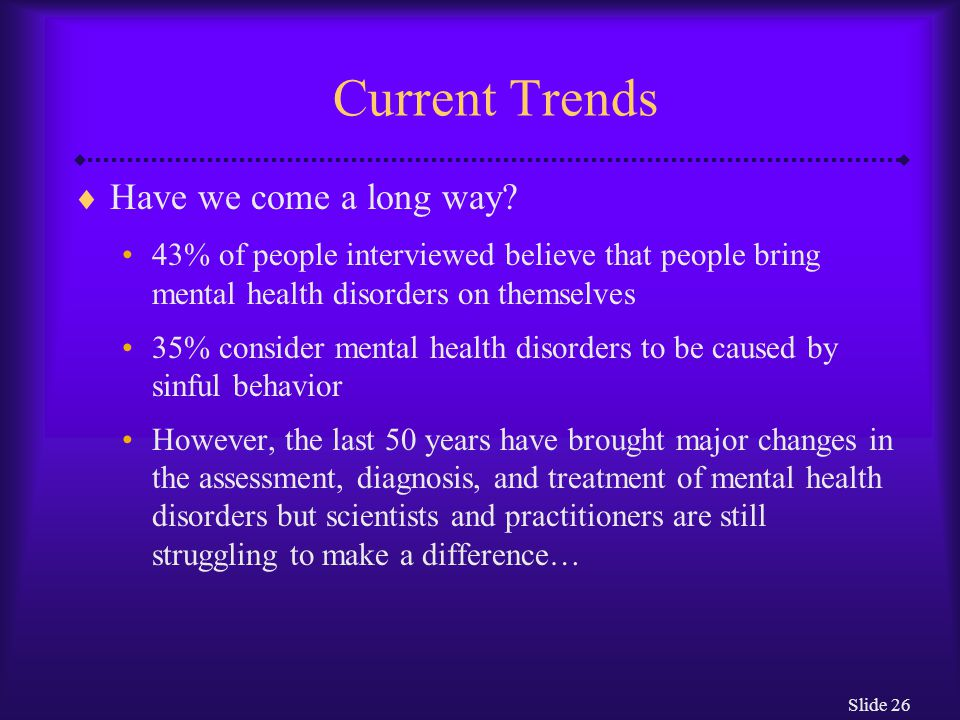Slide 26 Current Trends  Have we come a long way? 43% of people interviewed believe that people bring mental health disorders on themselves 35% consi