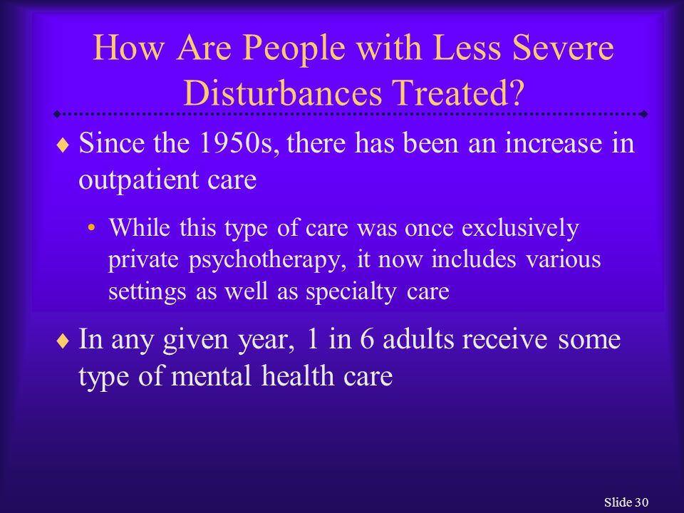 Slide 30 How Are People with Less Severe Disturbances Treated?  Since the 1950s, there has been an increase in outpatient care While this type of car