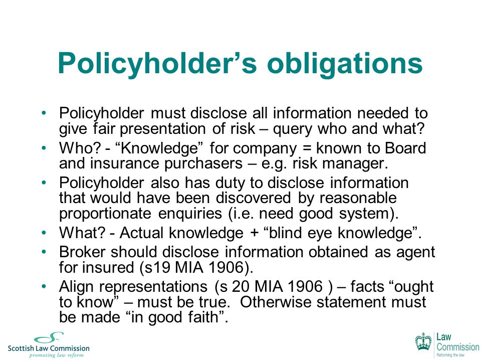 Policyholder's obligations Policyholder must disclose all information needed to give fair presentation of risk – query who and what.