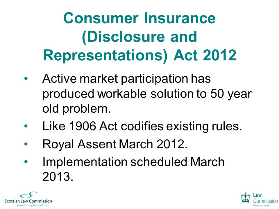 Consumer Insurance (Disclosure and Representations) Act 2012 Active market participation has produced workable solution to 50 year old problem.