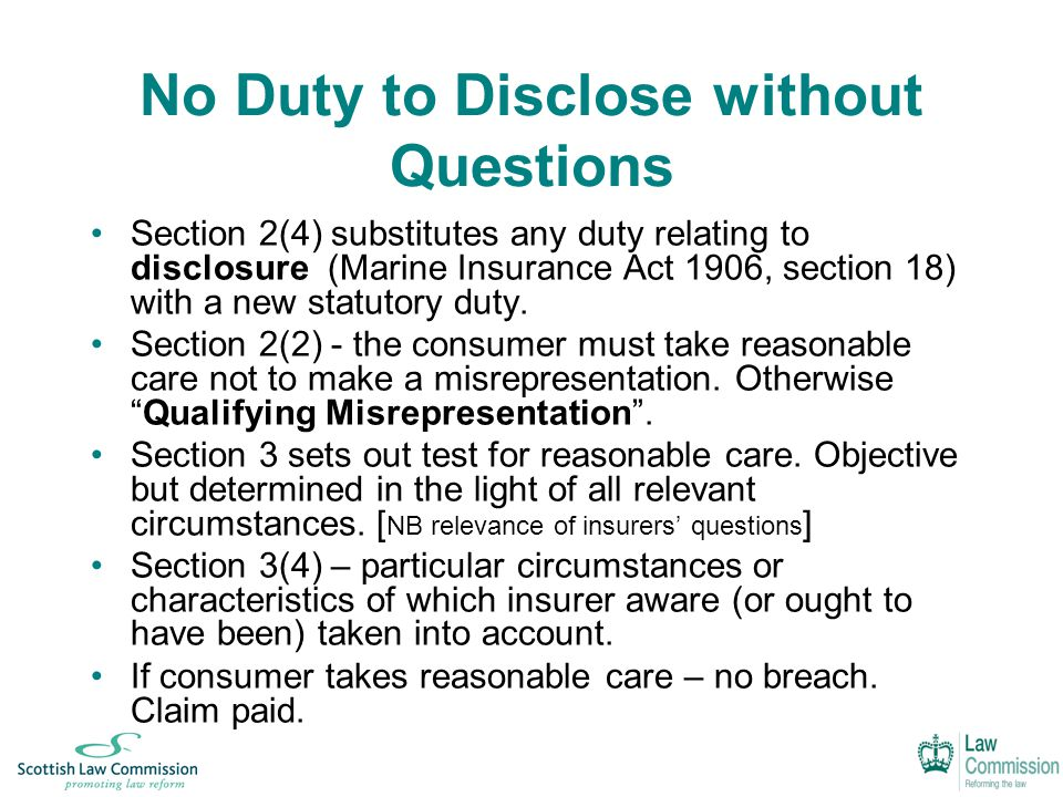 No Duty to Disclose without Questions Section 2(4) substitutes any duty relating to disclosure (Marine Insurance Act 1906, section 18) with a new statutory duty.
