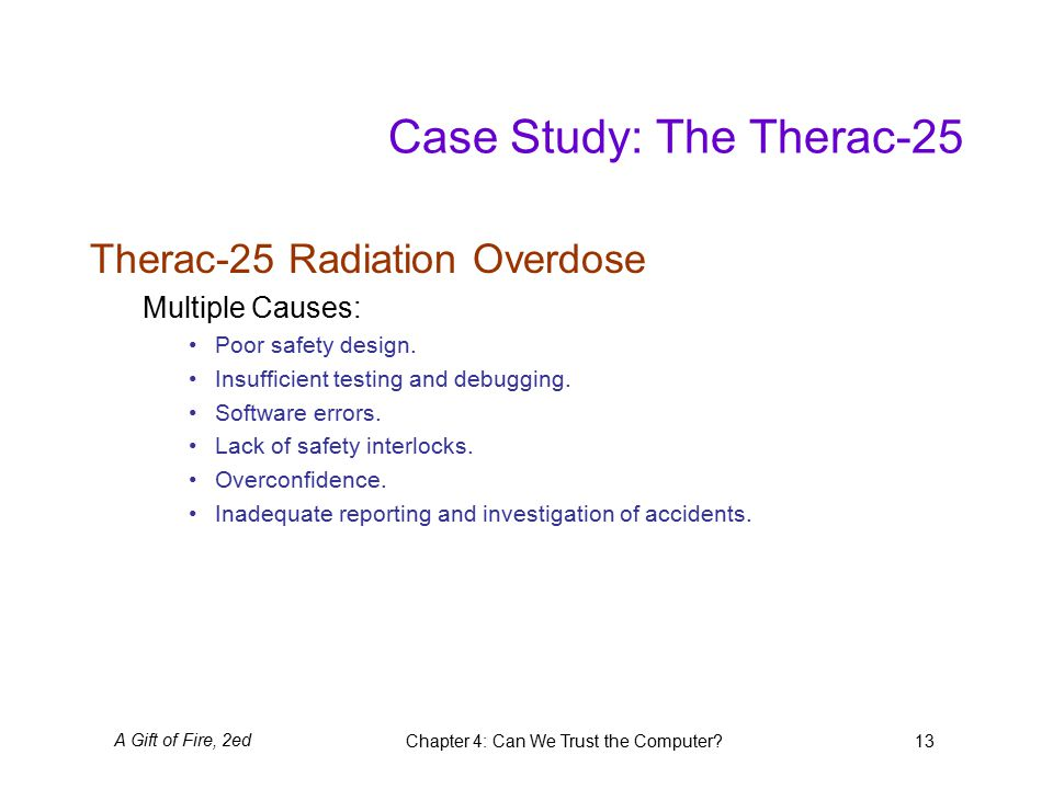 A Gift of Fire, 2edChapter 4: Can We Trust the Computer 13 Case Study: The Therac-25 Therac-25 Radiation Overdose Multiple Causes: Poor safety design.
