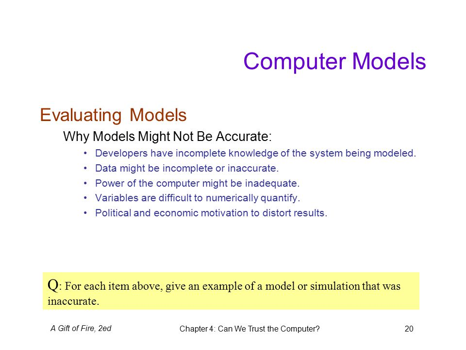 A Gift of Fire, 2edChapter 4: Can We Trust the Computer 20 Computer Models Evaluating Models Why Models Might Not Be Accurate: Developers have incomplete knowledge of the system being modeled.