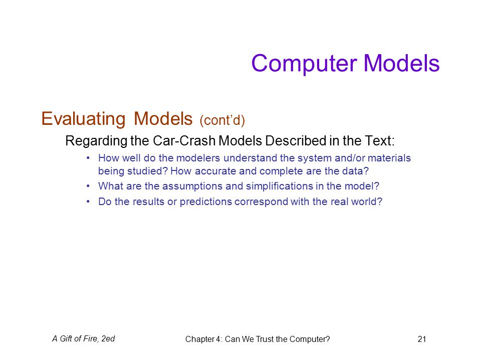 A Gift of Fire, 2edChapter 4: Can We Trust the Computer 21 Computer Models Evaluating Models (cont'd) Regarding the Car-Crash Models Described in the Text: How well do the modelers understand the system and/or materials being studied.