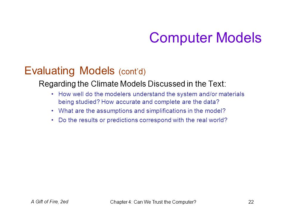 A Gift of Fire, 2edChapter 4: Can We Trust the Computer 22 Computer Models Evaluating Models (cont'd) Regarding the Climate Models Discussed in the Text: How well do the modelers understand the system and/or materials being studied.
