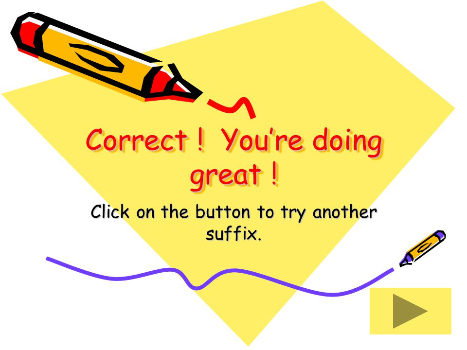 Correct ! You're doing great ! Click on the button to try another suffix.