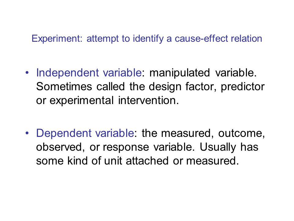 Experiment: attempt to identify a cause-effect relation Independent variable: manipulated variable.