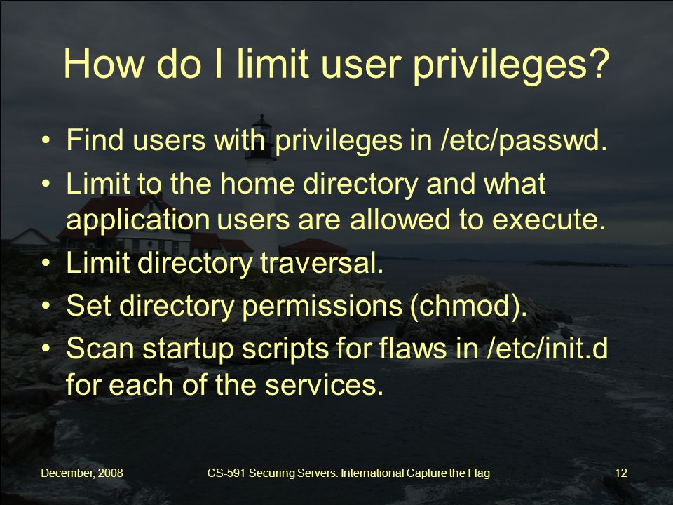 December, 2008 CS-591 Securing Servers: International Capture the Flag 12 How do I limit user privileges.