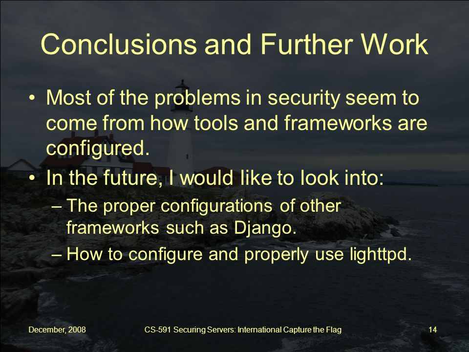 December, 2008 CS-591 Securing Servers: International Capture the Flag 14 Conclusions and Further Work Most of the problems in security seem to come from how tools and frameworks are configured.
