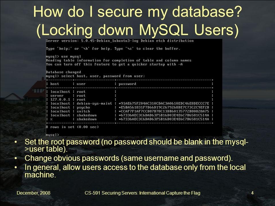December, 2008 CS-591 Securing Servers: International Capture the Flag 5 How do I secure my database.